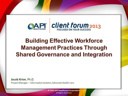 Building Effective Workforce Management Practices Through Shared Governance and Integration © 2013 API Healthcare Corporation. All Rights Reserved. Jacob.