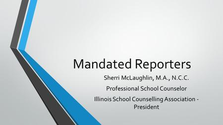 Mandated Reporters Sherri McLaughlin, M.A., N.C.C. Professional School Counselor Illinois School Counselling Association - President.