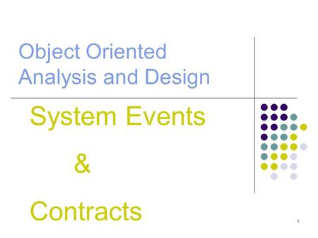1 Object Oriented Analysis and Design System Events & Contracts.