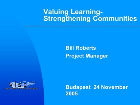 Valuing Learning- Strengthening Communities Bill Roberts Project Manager Budapest 24 November 2005.