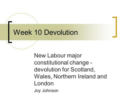 New Labour major constitutional change - devolution for Scotland, Wales, Northern Ireland and London Joy Johnson Week 10 Devolution.