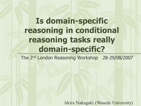Is domain-specific reasoning in conditional reasoning tasks really domain-specific? The 2 nd London Reasoning Workshop 28-29/08/2007 Akira Nakagaki (Waseda.