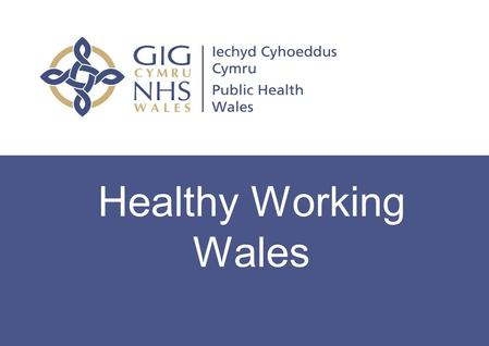 Workplace Health Update Healthy Working Wales. OVERVIEW OF AIMS Explain a bit more about Healthy Working Wales and how it fits with the strategic health.