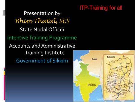 ITP-Training for all Presentation by Bhim Thatal, SCS State Nodal Officer Intensive Training Programme Accounts and Administrative Training Institute Government.