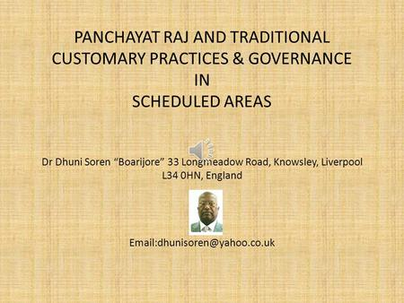 "PANCHAYAT RAJ AND TRADITIONAL CUSTOMARY PRACTICES & GOVERNANCE IN SCHEDULED AREAS Dr Dhuni Soren ""Boarijore"" 33 Longmeadow Road, Knowsley, Liverpool L34."