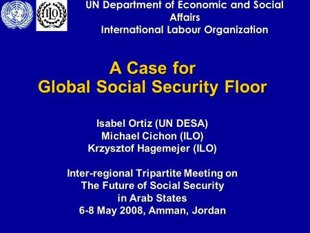 UN Department of Economic and Social Affairs International Labour Organization A Case for Global Social Security Floor Isabel Ortiz (UN DESA) Michael Cichon.
