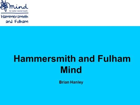 Hammersmith and Fulham Mind Brian Hanley. Introduction Who are we? Nationally Locally What is mental health? Stigma Barriers faced by BME groups Hammersmith.
