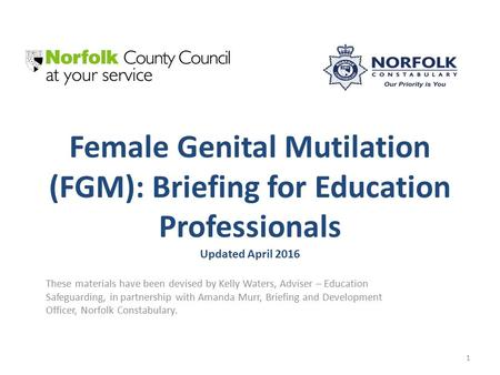 Female Genital Mutilation (FGM): Briefing for Education Professionals Updated April 2016 These materials have been devised by Kelly Waters, Adviser – Education.