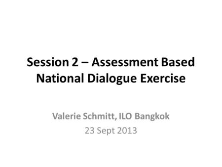 Session 2 – Assessment Based National Dialogue Exercise Valerie Schmitt, ILO Bangkok 23 Sept 2013.
