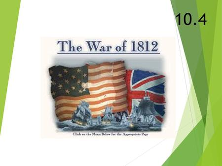 10.4. Causes of the War  Impressment  British forced/captured American sailors to serve in the British navy  British interfered with American trade.