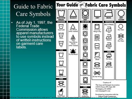 Guide to Fabric Care Symbols T As of July 1, 1997, the Federal Trade Commission allows apparel manufacturers to use symbols instead of written instructions.