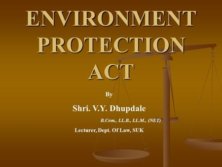 ENVIRONMENT PROTECTION ACT By Shri. V.Y. Dhupdale B.Com., LL.B., LL.M., (NET) Lecturer, Dept. Of Law, SUK.