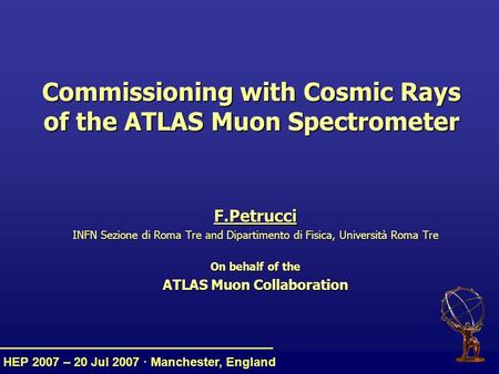 HEP 2007 – 20 Jul 2007 · Manchester, England Commissioning with Cosmic Rays of the ATLAS Muon Spectrometer F.Petrucci INFN Sezione di Roma Tre and Dipartimento.