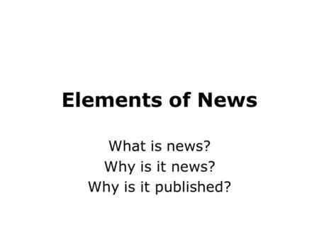 Elements of News What is news? Why is it news? Why is it published?