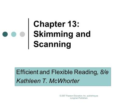 © 2007 Pearson Education, Inc. publishing as Longman Publishers Chapter 13: Skimming and Scanning Efficient and Flexible Reading, 8/e Kathleen T. McWhorter.