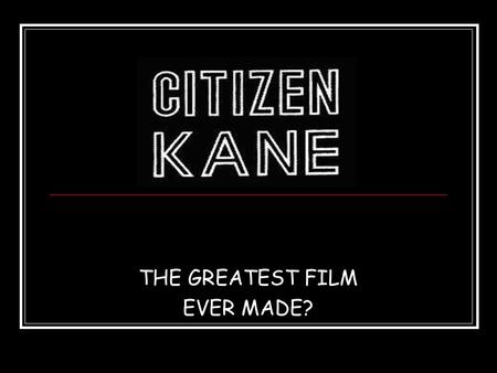 THE GREATEST FILM EVER MADE? Citizen Kane  Directed by Orson Welles  Written by Orson Welles and Herman Mankiewicz.