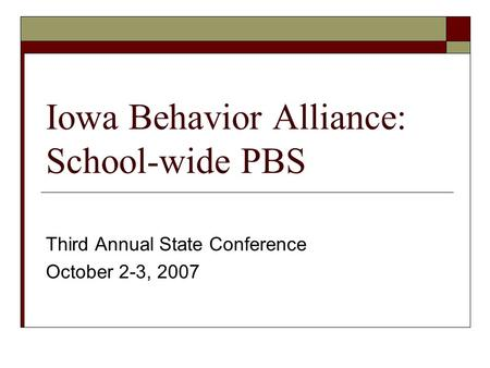 Iowa Behavior Alliance: School-wide PBS Third Annual State Conference October 2-3, 2007.