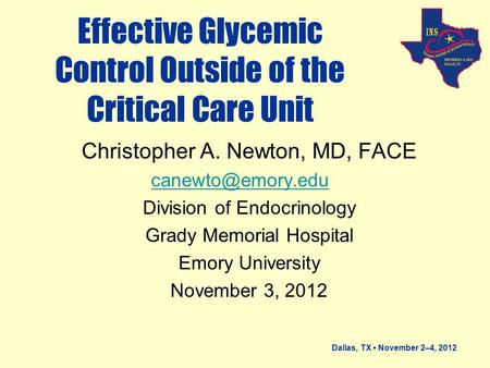 Dallas, TX November 2–4, 2012 Effective Glycemic Control Outside of the Critical Care Unit Christopher A. Newton, MD, FACE Division of.