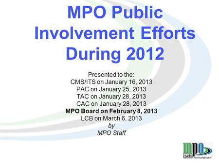 1 MPO Public Involvement Efforts During 2012 Presented to the: CMS/ITS on January 16, 2013 PAC on January 25, 2013 TAC on January 28, 2013 CAC on January.
