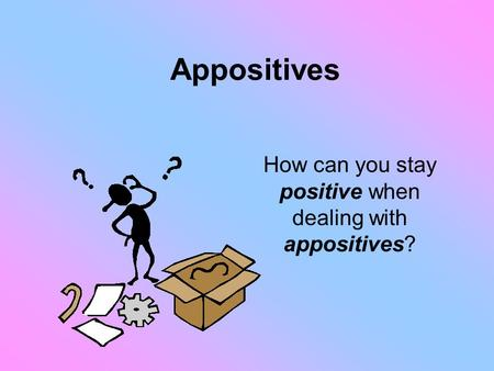 Appositives How can you stay positive when dealing with appositives?