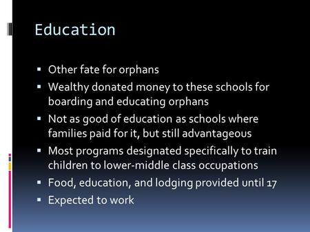 Education  Other fate for orphans  Wealthy donated money to these schools for boarding and educating orphans  Not as good of education as schools where.