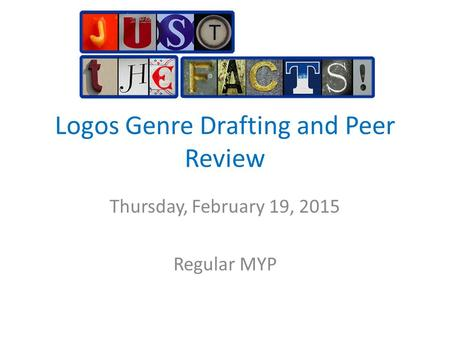 Logos Genre Drafting and Peer Review Thursday, February 19, 2015 Regular MYP.