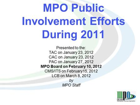 1 MPO Public Involvement Efforts During 2011 Presented to the: TAC on January 23, 2012 CAC on January 23, 2012 PAC on January 27, 2012 MPO Board on February.
