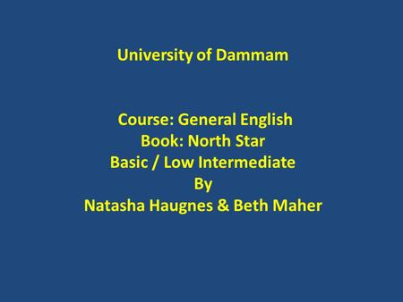 University of Dammam Course: General English Book: North Star Basic / Low Intermediate By Natasha Haugnes & Beth Maher.