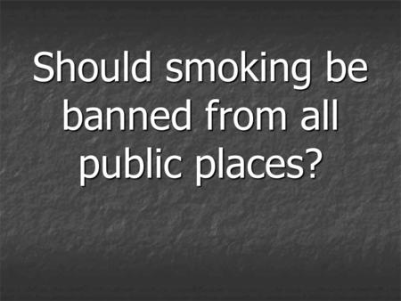 Should smoking be banned from all public places?.