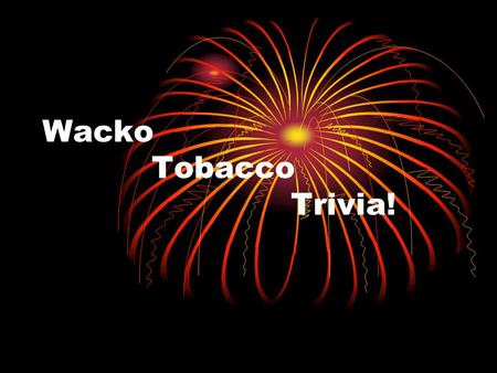 Wacko Tobacco Trivia!. Question #1 Name 2 forms of tobacco. Cigarettes Cigars Smokeless Tobacco Pipes.