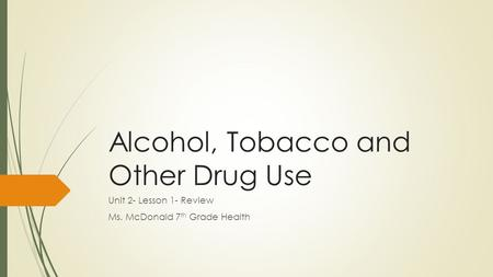 Alcohol, Tobacco and Other Drug Use Unit 2- Lesson 1- Review Ms. McDonald 7 th Grade Health.