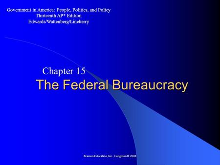 Pearson Education, Inc., Longman © 2008 The Federal Bureaucracy Chapter 15 Government in America: People, Politics, and Policy Thirteenth AP* Edition Edwards/Wattenberg/Lineberry.