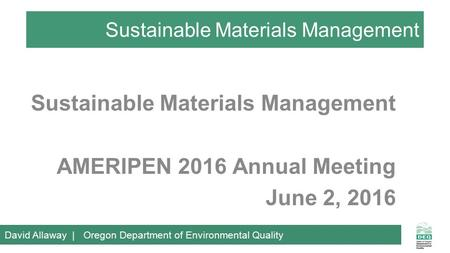 Sustainable Materials Management AMERIPEN 2016 Annual Meeting June 2, 2016 David Allaway | Oregon Department of Environmental Quality.