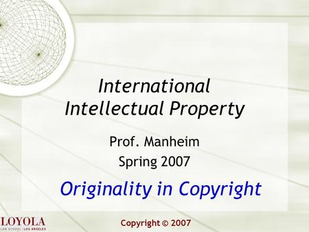 International Intellectual Property Prof. Manheim Spring 2007 Originality in Copyright Copyright © 2007.