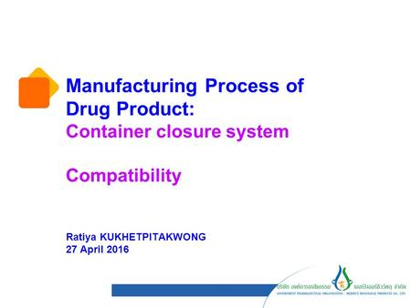 Manufacturing Process of Drug Product: Container closure system Compatibility Ratiya KUKHETPITAKWONG 27 April 2016.
