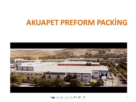 AKUAPET PREFORM PACKİNG 1. Akua Pet Preform A.Ş has been founded on an area of 10,000 sqm during first quarter of 2012 in Gaziantep 2nd Industrial Zone.