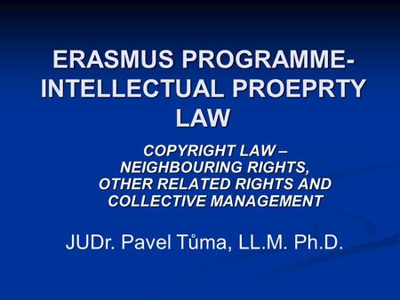 ERASMUS PROGRAMME- INTELLECTUAL PROEPRTY LAW COPYRIGHT LAW – NEIGHBOURING RIGHTS, OTHER RELATED RIGHTS AND COLLECTIVE MANAGEMENT JUDr. Pavel Tůma, LL.M.