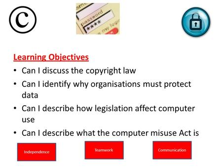 Learning Objectives Can I discuss the copyright law Can I identify why organisations must protect data Can I describe how legislation affect computer use.
