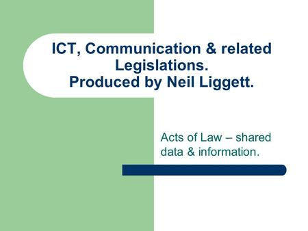 ICT, Communication & related Legislations. Produced by Neil Liggett. Acts of Law – shared data & information.
