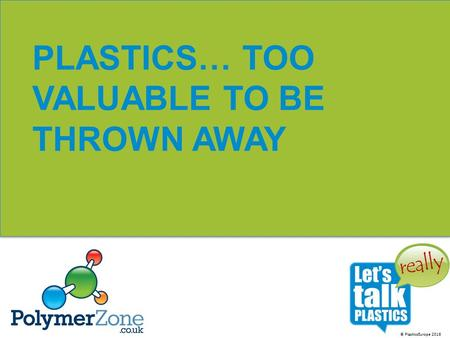 © PlasticsEurope 2016 PLASTICS… TOO VALUABLE TO BE THROWN AWAY.