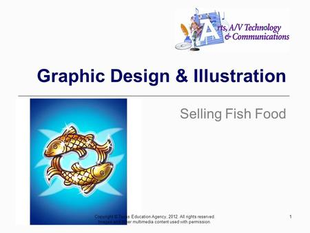 1 Graphic Design & Illustration Selling Fish Food Copyright © Texas Education Agency, 2012. All rights reserved. Images and other multimedia content used.