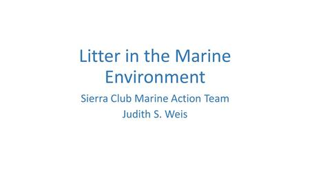 Litter in the Marine Environment Sierra Club Marine Action Team Judith S. Weis.