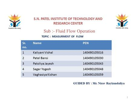 S.N. PATEL INSTITUTE OF TECHNOLOGY AND RESEARCH CENTER TOPIC : MEASURMENT OF FLOW GUIDED BY : Mr. Nirav Raykundaliya 1 Sr. no. NamePEN 1Kaliyani Vishal140490105016.