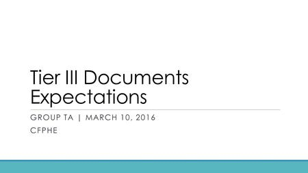 Tier III Documents Expectations GROUP TA | MARCH 10, 2016 CFPHE.