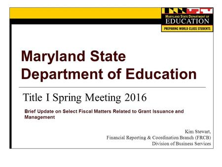 Maryland State Department of Education Brief Update on Select Fiscal Matters Related to Grant Issuance and Management Title I Spring Meeting 2016 Kim Stewart,