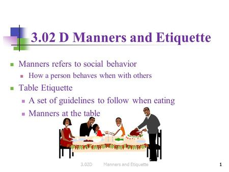 1 3.02 D Manners and Etiquette Manners refers to social behavior How a person behaves when with others Table Etiquette A set of guidelines to follow when.
