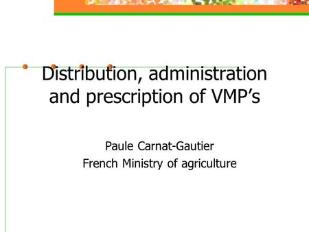 Distribution, administration and prescription of VMP's Paule Carnat-Gautier French Ministry of agriculture.