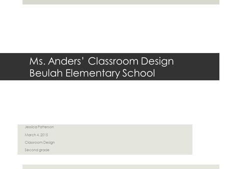 Ms. Anders' Classroom Design Beulah Elementary School Jessica Patterson March 4, 2015 Classroom Design Second grade.