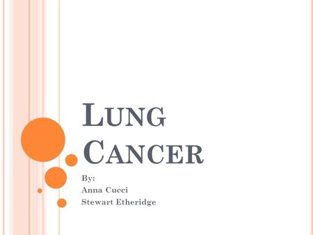 L UNG C ANCER By: Anna Cucci Stewart Etheridge. W HAT IS IT ? Lung cancer is a disease characterized by uncontrolled cell growth in tissues of the lung.