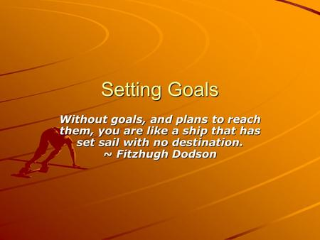 Setting Goals Without goals, and plans to reach them, you are like a ship that has set sail with no destination. ~ Fitzhugh Dodson.